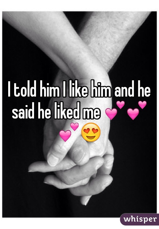 I told him I like him and he said he liked me 💕💕💕😍