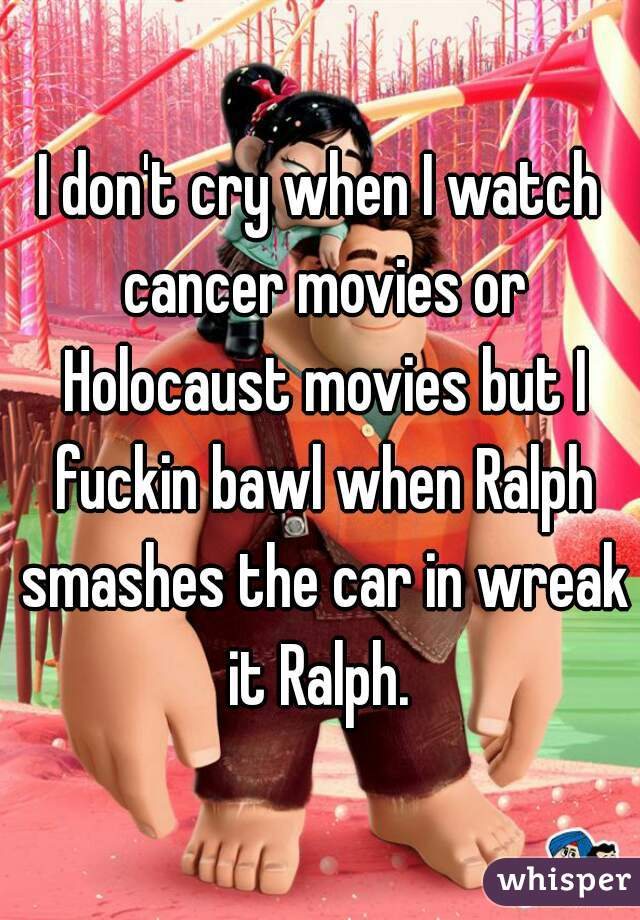 I don't cry when I watch cancer movies or Holocaust movies but I fuckin bawl when Ralph smashes the car in wreak it Ralph.
