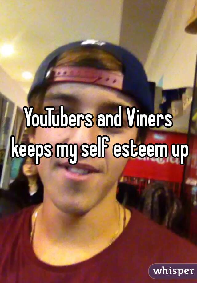 YouTubers and Viners keeps my self esteem up