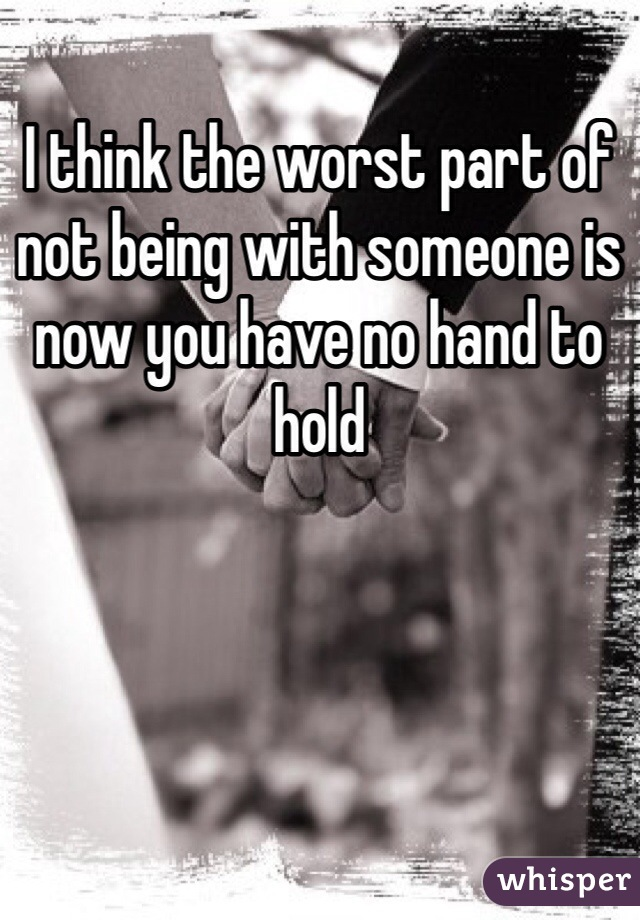 I think the worst part of not being with someone is now you have no hand to hold