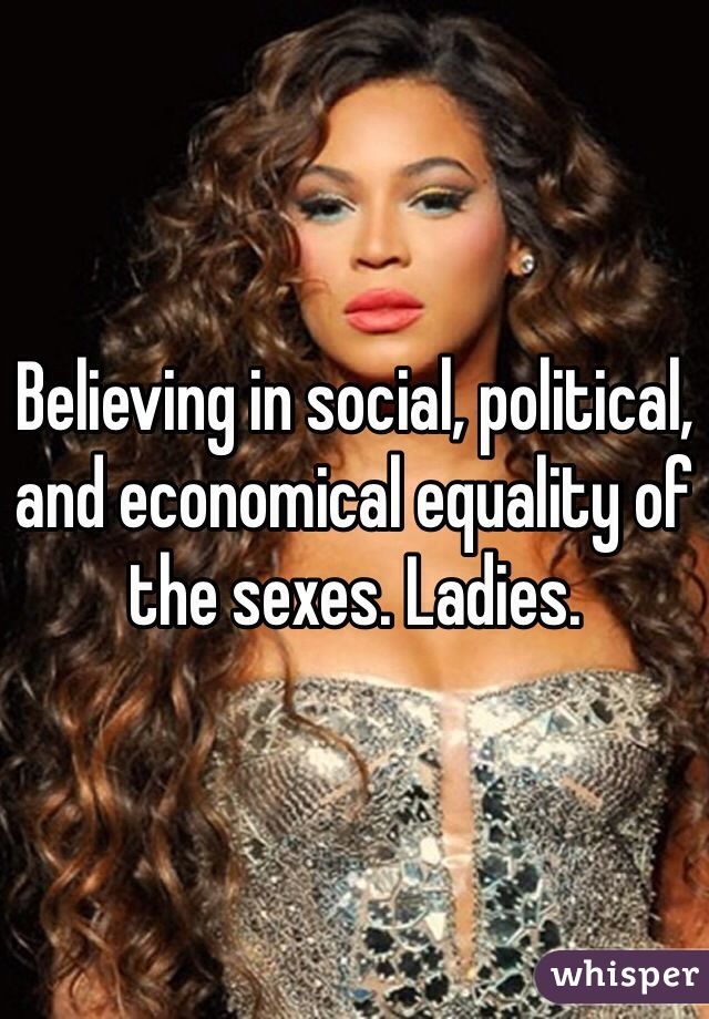Believing in social, political, and economical equality of the sexes. Ladies.