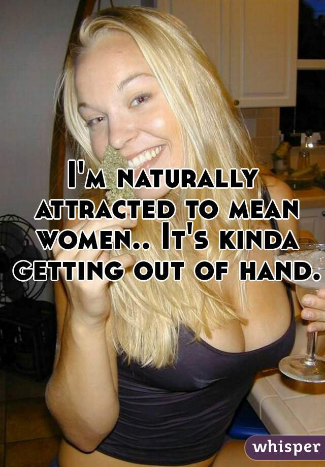 I'm naturally attracted to mean women.. It's kinda getting out of hand.