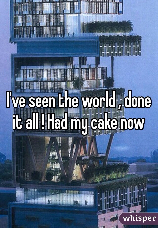I've seen the world , done it all ! Had my cake now