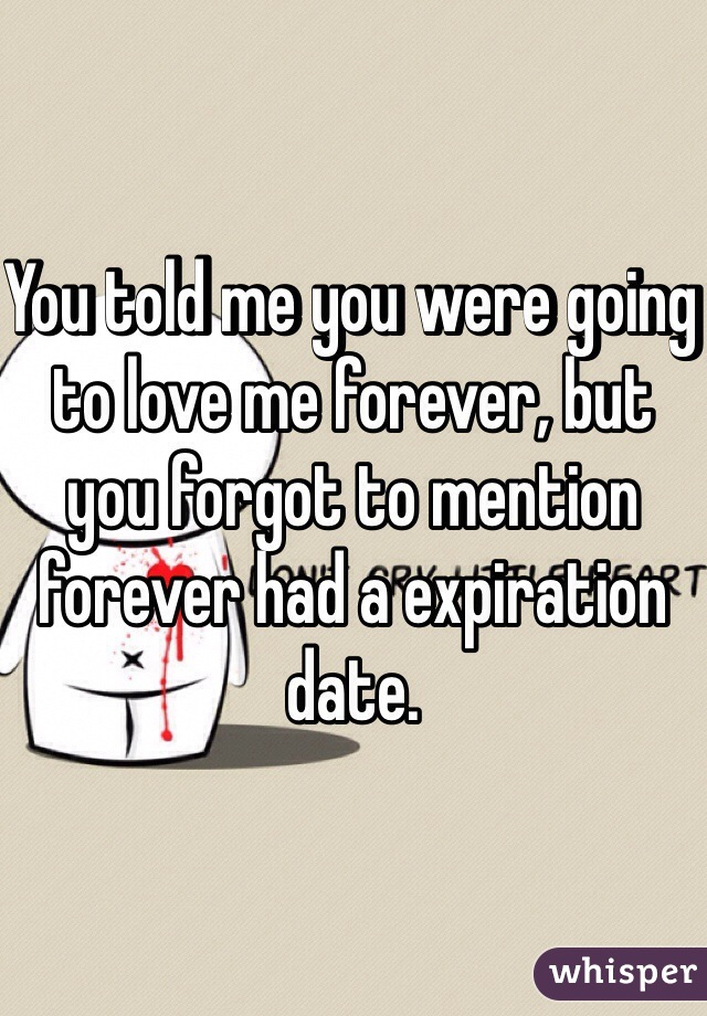 You told me you were going to love me forever, but you forgot to mention forever had a expiration date.