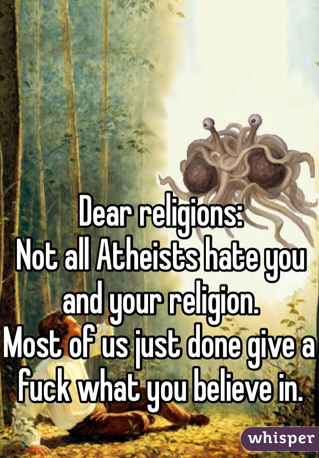 Dear religions: Not all Atheists hate you and your religion. Most of us just done give a fuck what you believe in.
