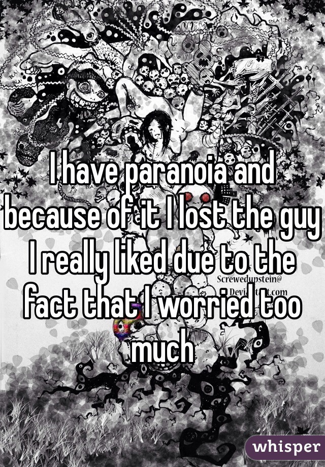 I have paranoia and because of it I lost the guy I really liked due to the fact that I worried too much