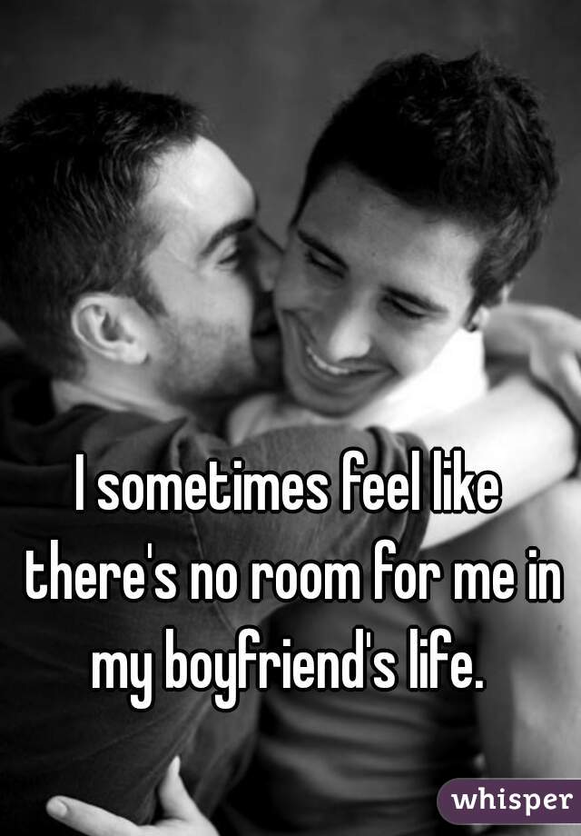I sometimes feel like there's no room for me in my boyfriend's life.