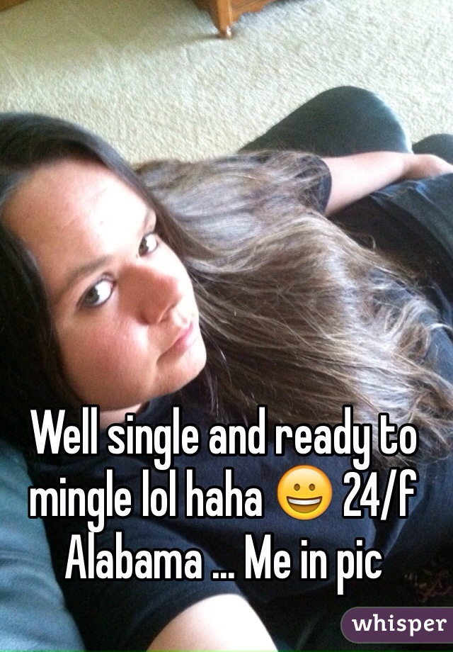 Well single and ready to mingle lol haha 😀 24/f Alabama ... Me in pic