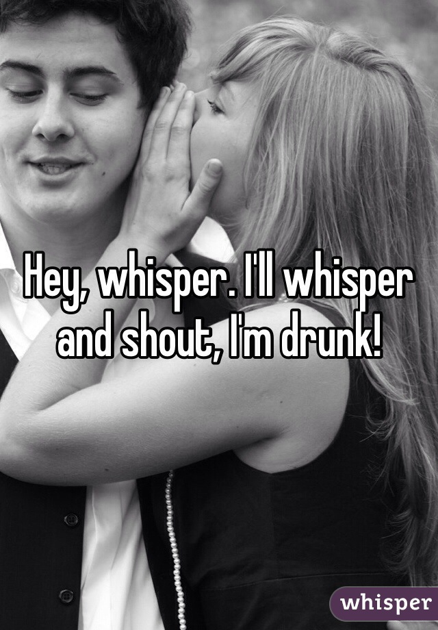 Hey, whisper. I'll whisper and shout, I'm drunk!
