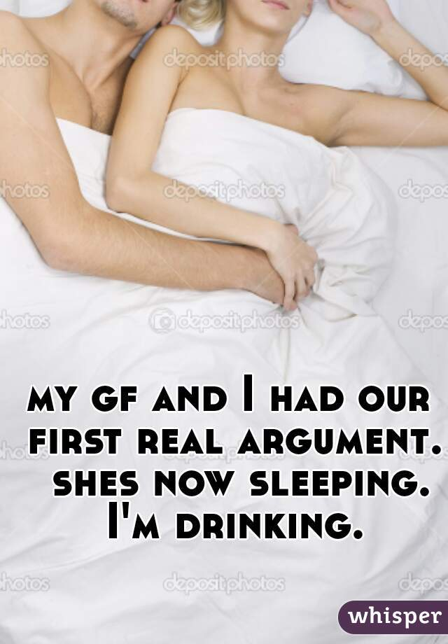 my gf and I had our first real argument.  shes now sleeping. I'm drinking.
