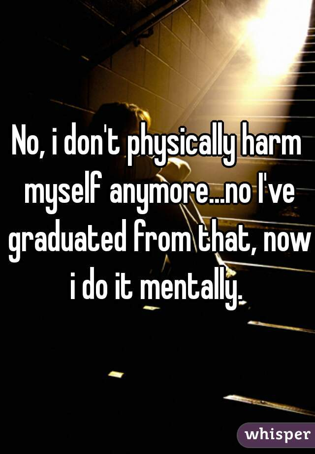 No, i don't physically harm myself anymore...no I've graduated from that, now i do it mentally.