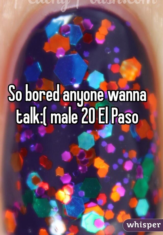 So bored anyone wanna talk:( male 20 El Paso