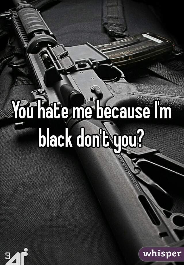 You hate me because I'm black don't you?