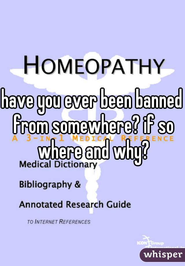 have you ever been banned from somewhere? if so where and why?