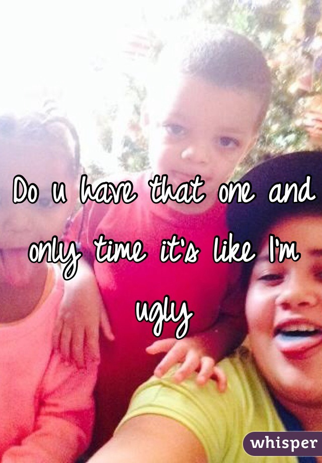 Do u have that one and only time it's like I'm ugly