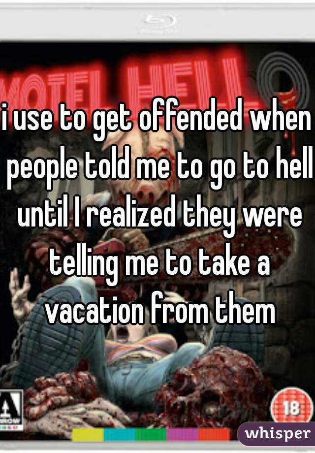 i use to get offended when people told me to go to hell until I realized they were telling me to take a vacation from them