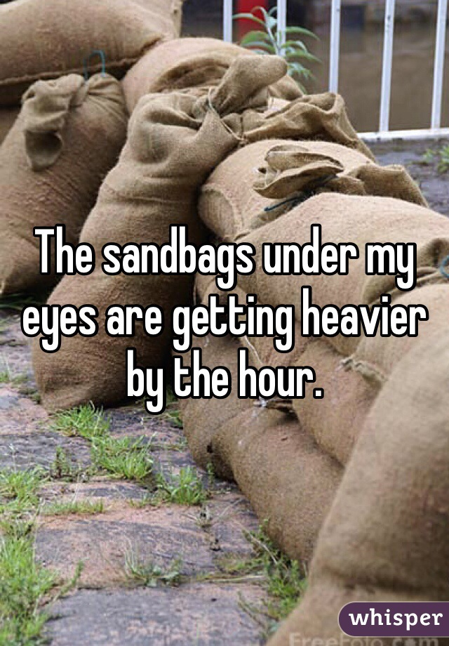 The sandbags under my eyes are getting heavier by the hour.