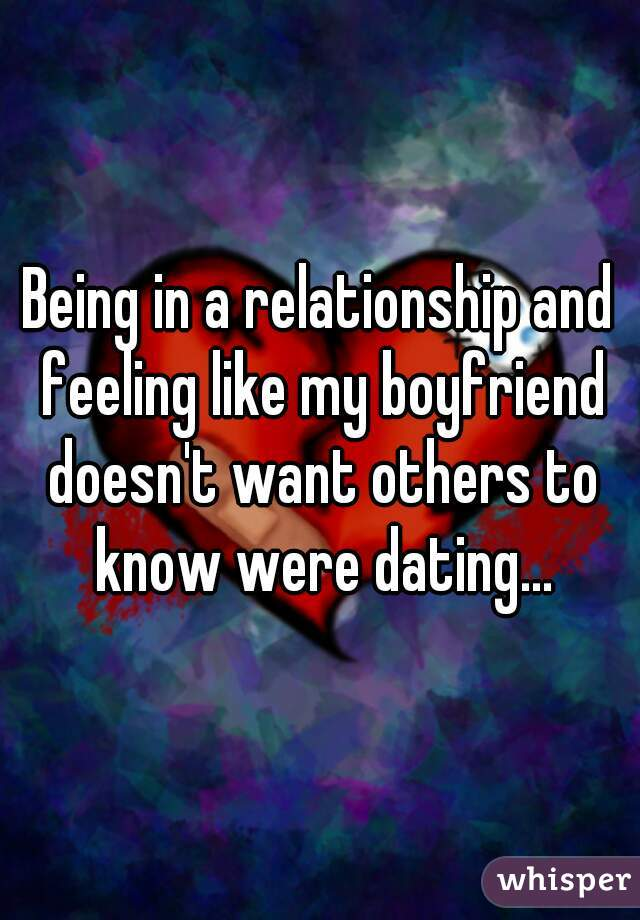 Being in a relationship and feeling like my boyfriend doesn't want others to know were dating...