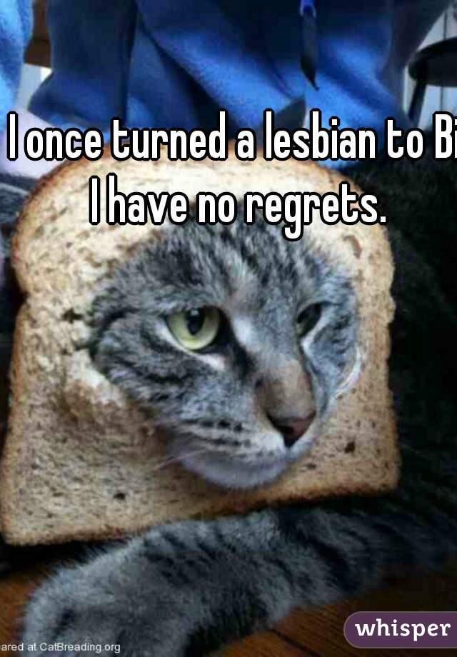 I once turned a lesbian to Bi. I have no regrets.
