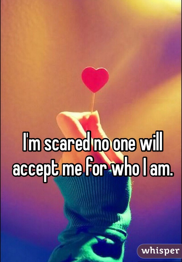 I'm scared no one will accept me for who I am.