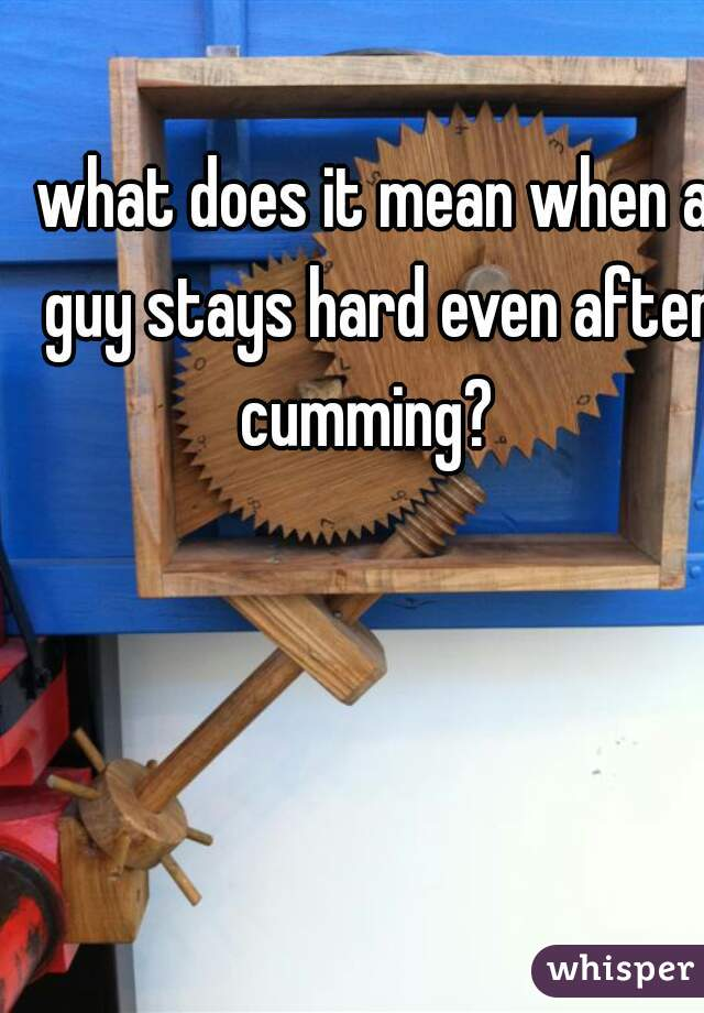 what does it mean when a guy stays hard even after cumming?