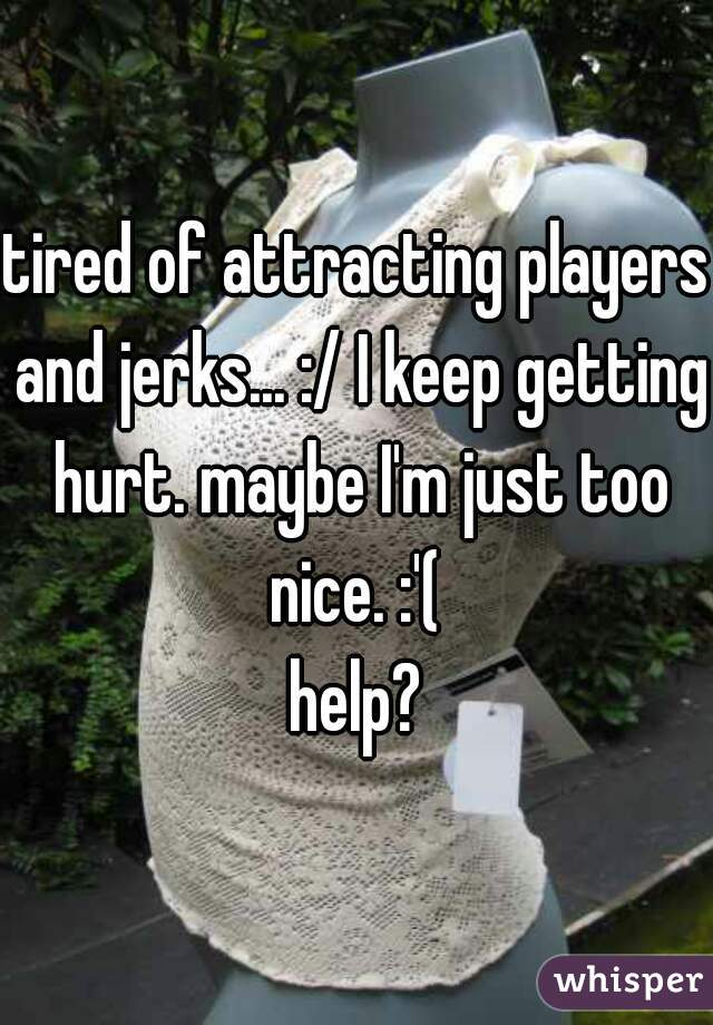 tired of attracting players and jerks... :/ I keep getting hurt. maybe I'm just too nice. :'(   help?