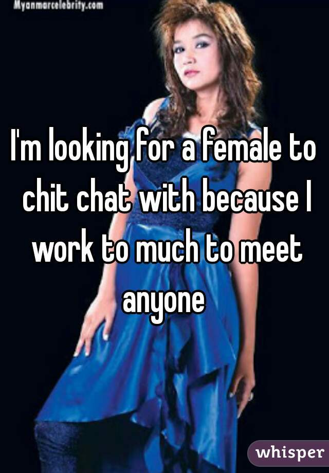 I'm looking for a female to chit chat with because I work to much to meet anyone