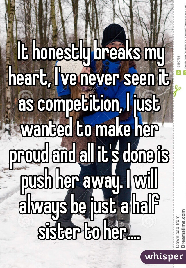 It honestly breaks my heart, I've never seen it as competition, I just wanted to make her proud and all it's done is push her away. I will always be just a half sister to her....