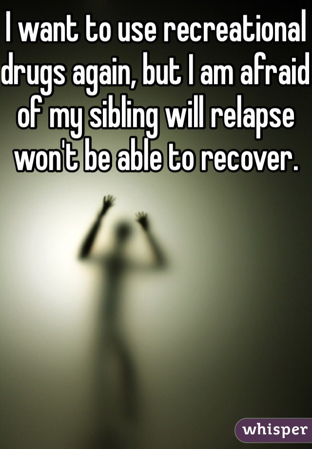I want to use recreational drugs again, but I am afraid of my sibling will relapse won't be able to recover.