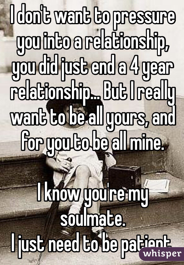 I don't want to pressure you into a relationship, you did just end a 4 year relationship... But I really want to be all yours, and for you to be all mine.   I know you're my soulmate.  I just need to be patient.
