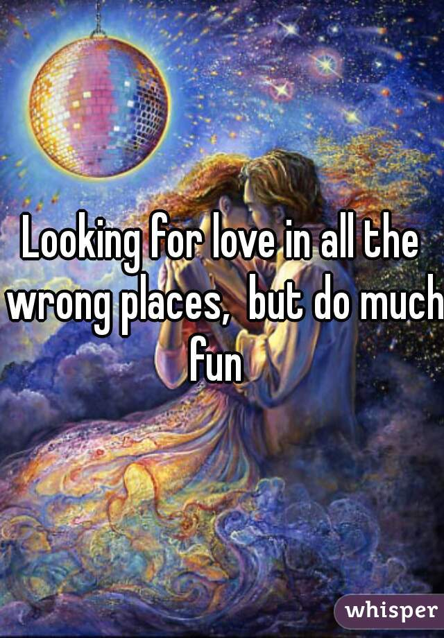 Looking for love in all the wrong places,  but do much fun