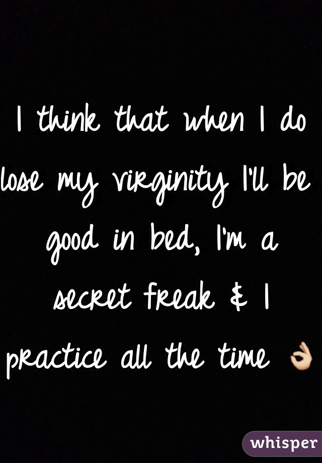 I think that when I do lose my virginity I'll be good in bed, I'm a secret freak & I practice all the time 👌