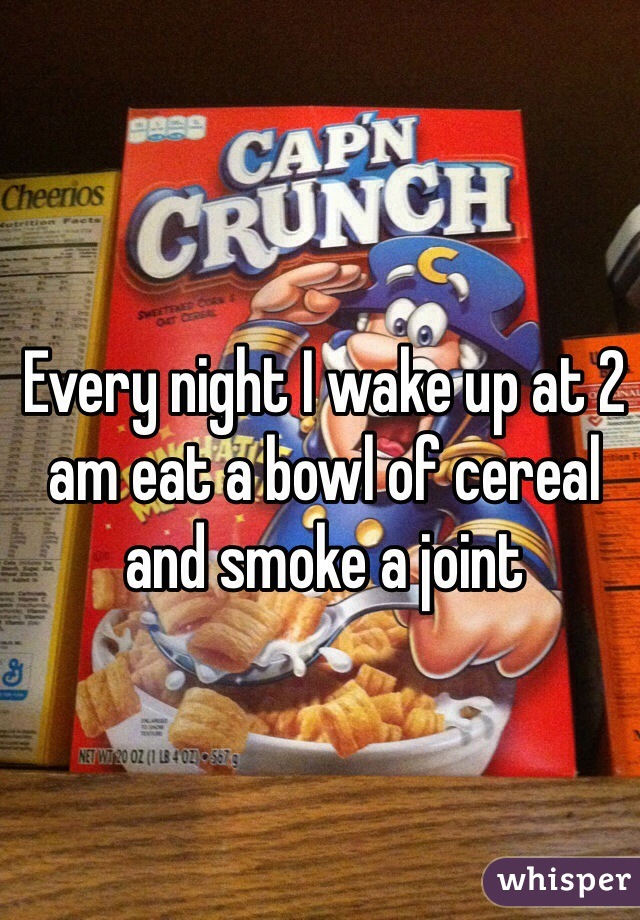 Every night I wake up at 2 am eat a bowl of cereal and smoke a joint