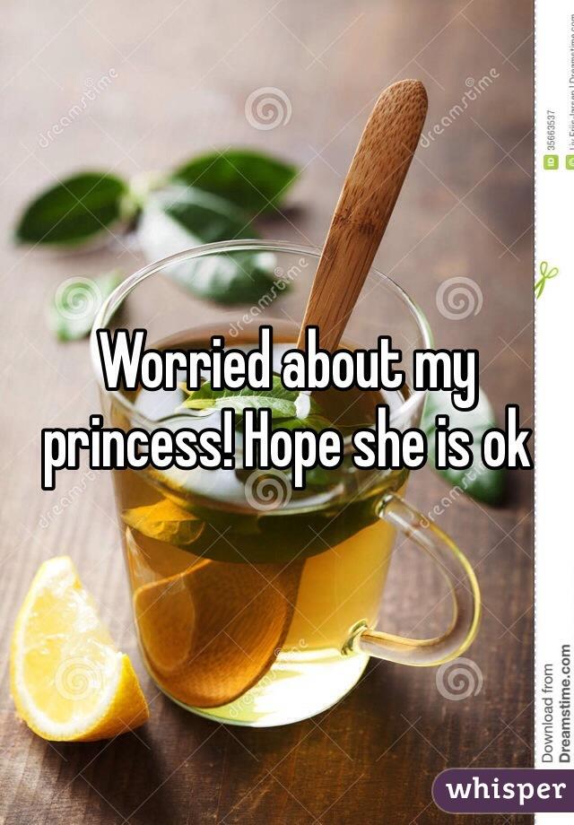 Worried about my princess! Hope she is ok