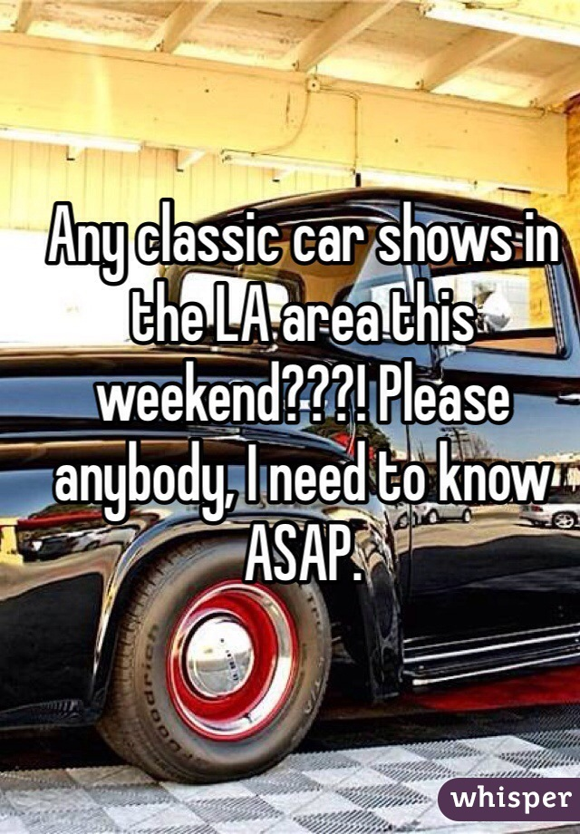 Any classic car shows in the LA area this weekend???! Please anybody, I need to know ASAP.