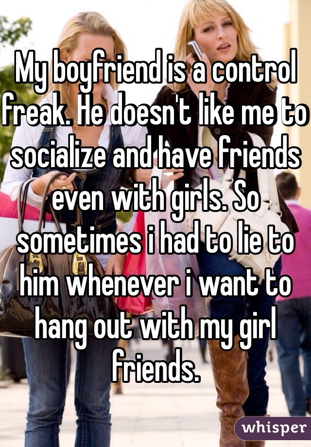 My boyfriend is a control freak. He doesn't like me to socialize and have friends even with girls. So sometimes i had to lie to him whenever i want to hang out with my girl friends.