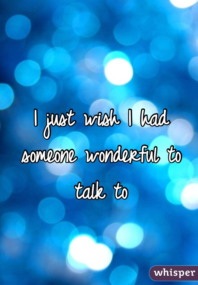 I just wish I had someone wonderful to talk to