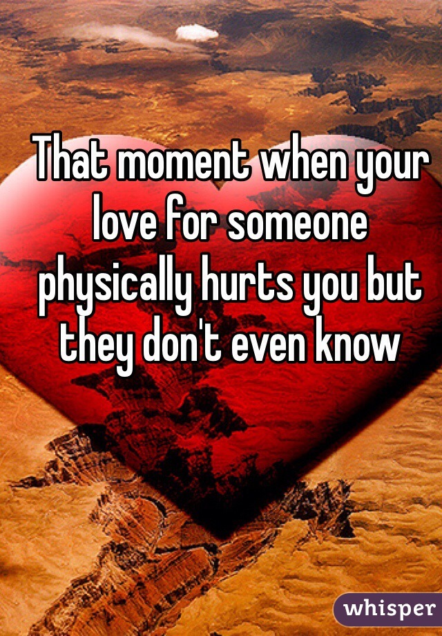 That moment when your love for someone physically hurts you but they don't even know