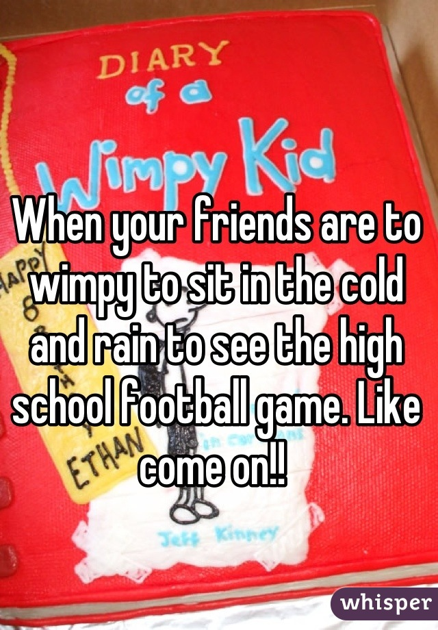 When your friends are to wimpy to sit in the cold and rain to see the high school football game. Like come on!!