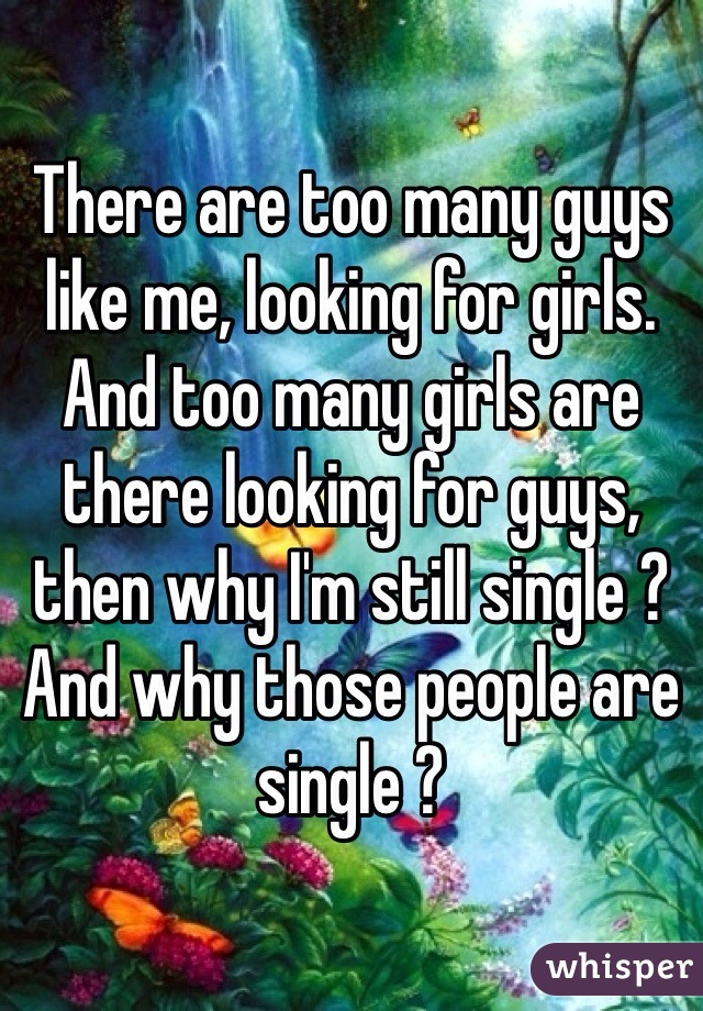 There are too many guys like me, looking for girls. And too many girls are there looking for guys, then why I'm still single ? And why those people are single ?