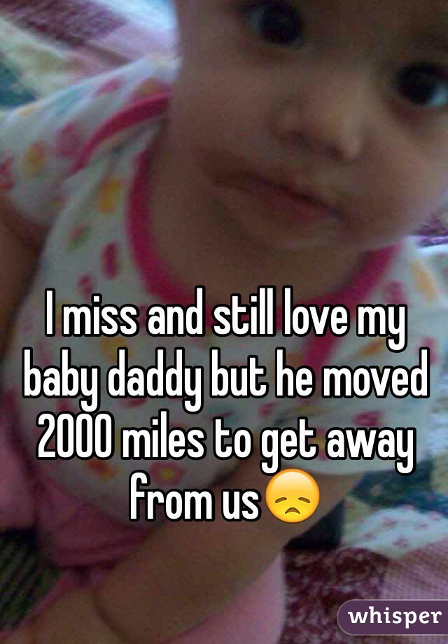 I miss and still love my baby daddy but he moved 2000 miles to get away from us😞