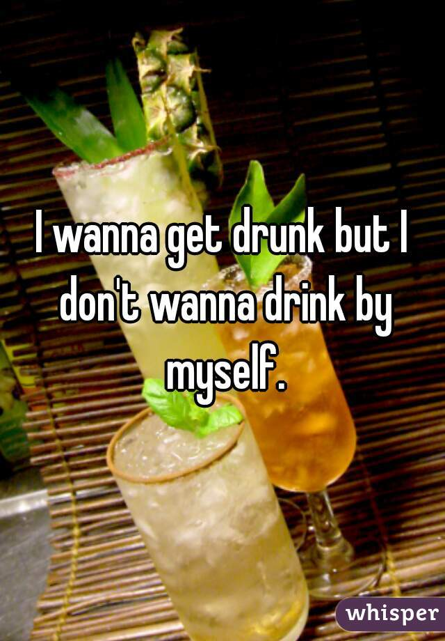 I wanna get drunk but I don't wanna drink by myself.