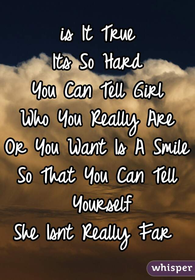 is It True Its So Hard You Can Tell Girl Who You Really Are Or You Want Is A Smile So That You Can Tell Yourself She Isnt Really Far
