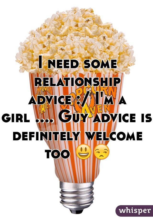 I need some relationship advice :/ I'm a girl .... Guy advice is definitely welcome too 😃😒