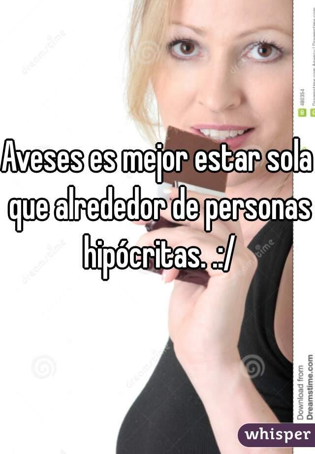 Aveses es mejor estar sola que alrededor de personas hipócritas. .:/