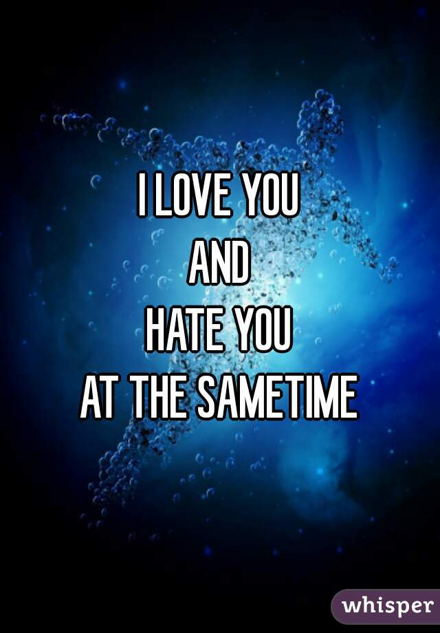 I LOVE YOU AND HATE YOU AT THE SAMETIME