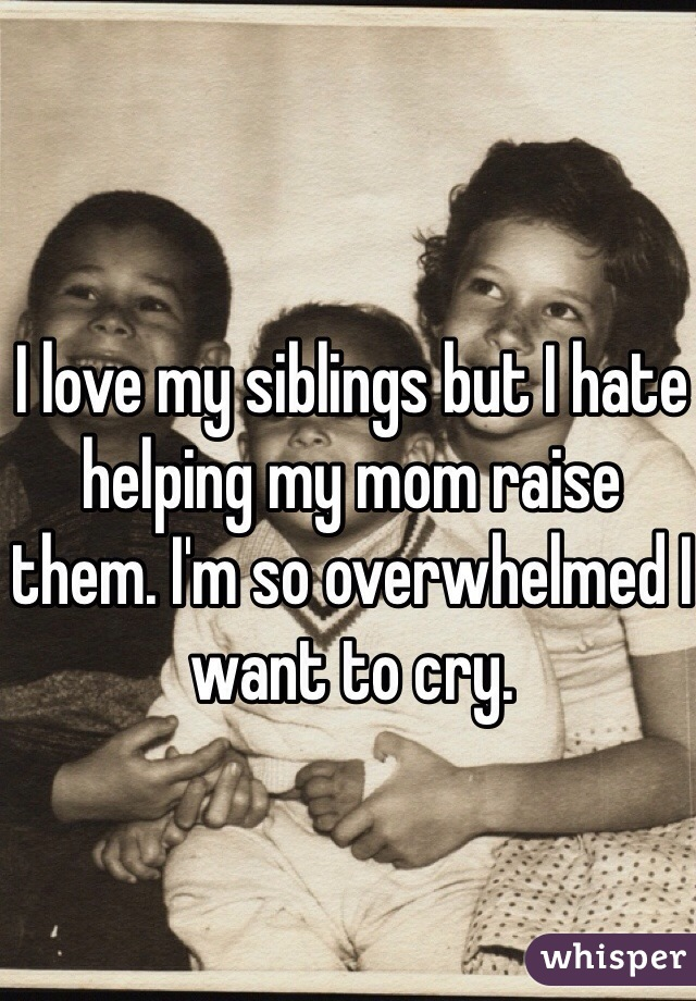 I love my siblings but I hate helping my mom raise them. I'm so overwhelmed I want to cry.