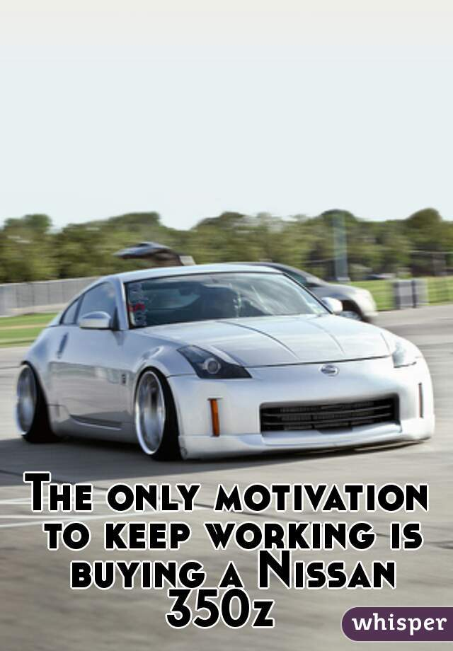 The only motivation to keep working is buying a Nissan 350z