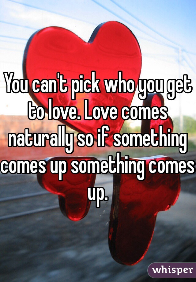 You can't pick who you get to love. Love comes naturally so if something comes up something comes up.
