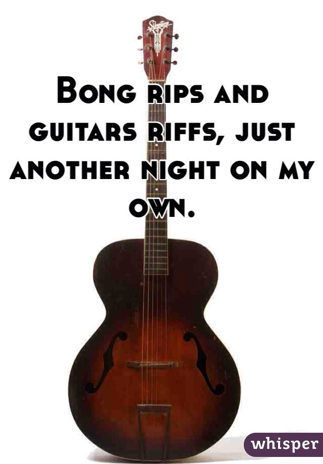 Bong rips and guitars riffs, just another night on my own.